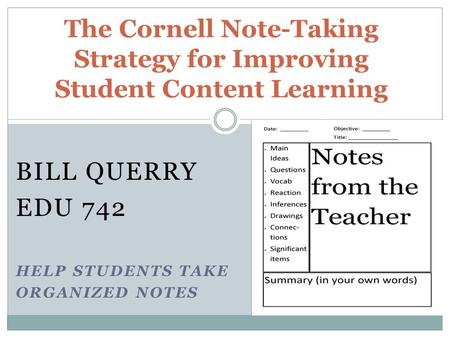BILL QUERRY EDU 742 HELP STUDENTS TAKE ORGANIZED NOTES The Cornell Note-Taking Strategy for Improving Student Content Learning.