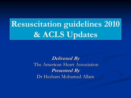 Resuscitation guidelines 2010 & ACLS Updates Delivered By The American Heart Association The American Heart Association Presented By Dr Hesham Mohamed.