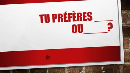 TU PRÉFÈRES ___ OU____?. DO YOU PREFERE _____ OR _____? 2 NOUNS OR 2 VERBS IN THE INFINITIVE GO IN THE BLANKS.