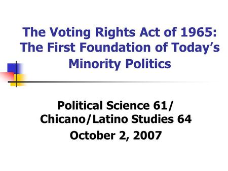 The Voting Rights Act of 1965: The First Foundation of Today's Minority Politics Political Science 61/ Chicano/Latino Studies 64 October 2, 2007.