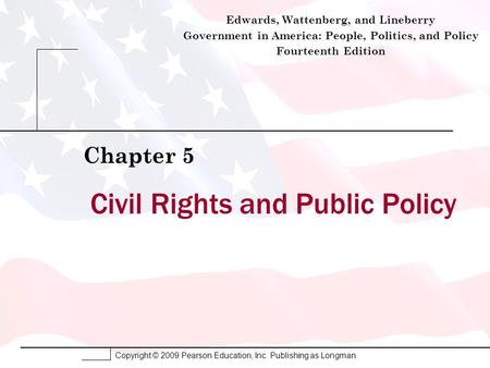 Copyright © 2009 Pearson Education, Inc. Publishing as Longman. Civil Rights and Public Policy Chapter 5 Edwards, Wattenberg, and Lineberry Government.