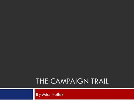 THE CAMPAIGN TRAIL By Miss Holler. The Right to Vote  Because the Constitution did not specify who had the right to vote, each state was given the opportunity.