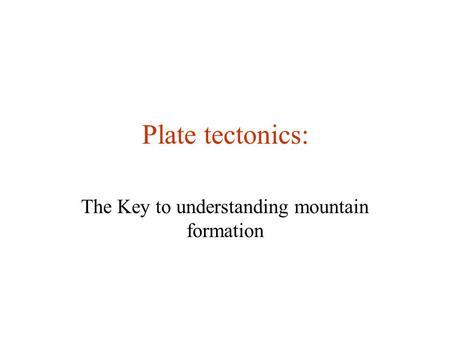 Plate tectonics: The Key to understanding mountain formation.