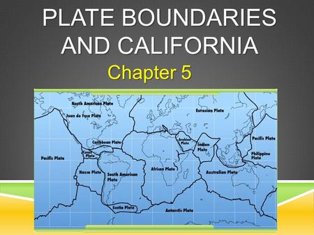 PLATE BOUNDARIES AND CALIFORNIA Chapter 5. THE BIG IDEA California is located on a plate boundary, where major geologic events occur. LLLLesson 1: