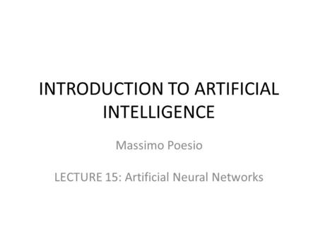 INTRODUCTION TO ARTIFICIAL INTELLIGENCE Massimo Poesio LECTURE 15: Artificial Neural Networks.
