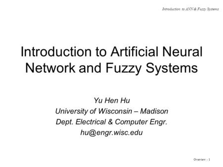 Overview - 1 Introduction to ANN & Fuzzy Systems Introduction to Artificial Neural Network and Fuzzy Systems Yu Hen Hu University of Wisconsin – Madison.