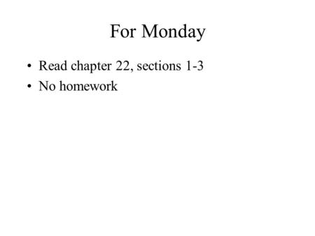 For Monday Read chapter 22, sections 1-3 No homework.