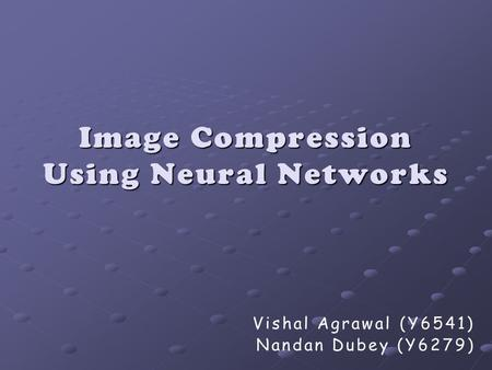 Image Compression Using Neural Networks Vishal Agrawal (Y6541) Nandan Dubey (Y6279)