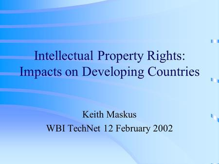Intellectual Property Rights: Impacts on Developing Countries Keith Maskus WBI TechNet 12 February 2002.