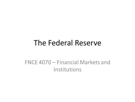 The Federal Reserve FNCE 4070 – Financial Markets and Institutions.