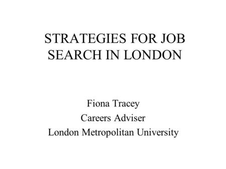 STRATEGIES FOR JOB SEARCH IN LONDON Fiona Tracey Careers Adviser London Metropolitan University.