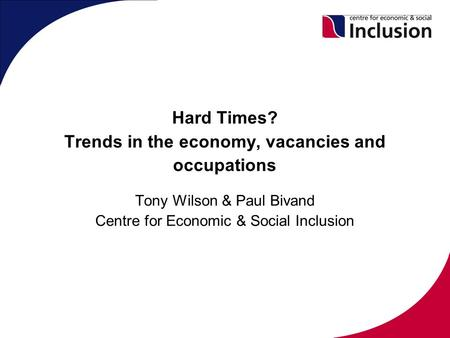 Hard Times? Trends in the economy, vacancies and occupations Tony Wilson & Paul Bivand Centre for Economic & Social Inclusion.