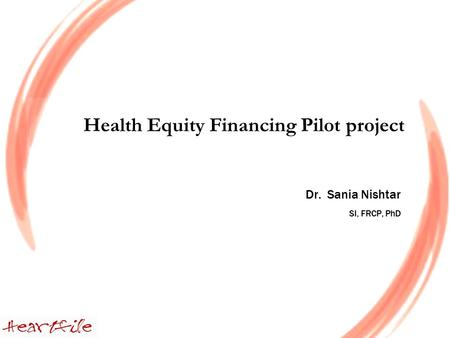 Health Equity Financing Pilot project Dr. Sania Nishtar SI, FRCP, PhD.