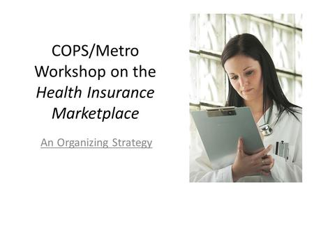 COPS/Metro Workshop on the Health Insurance Marketplace An Organizing Strategy.