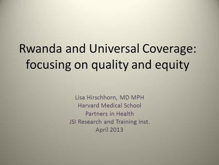 Rwanda and Universal Coverage: focusing on quality and equity Lisa Hirschhorn, MD MPH Harvard Medical School Partners in Health JSI Research and Training.