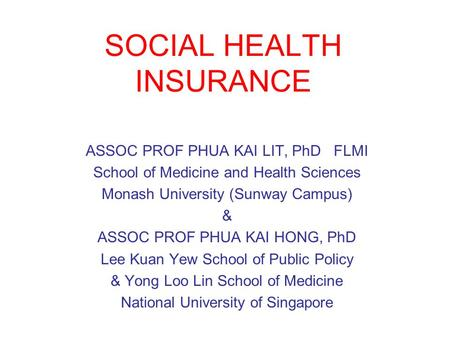 SOCIAL HEALTH INSURANCE ASSOC PROF PHUA KAI LIT, PhD FLMI School of Medicine and Health Sciences Monash University (Sunway Campus) & ASSOC PROF PHUA KAI.
