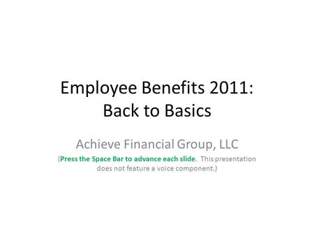 Employee Benefits 2011: Back to Basics Achieve Financial Group, LLC (Press the Space Bar to advance each slide. This presentation does not feature a voice.