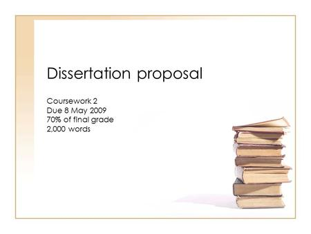 Dissertation proposal Coursework 2 Due 8 May 2009 70% of final grade 2,000 words.