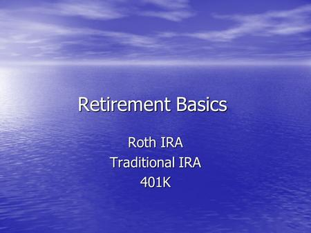 Retirement Basics Roth IRA Traditional IRA 401K. Roth IRA After tax contributions Best if you expect to be in a higher tax bracket during retirement than.