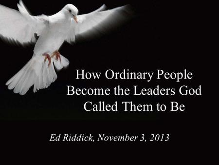 How Ordinary People Become the Leaders God Called Them to Be Ed Riddick, November 3, 2013.
