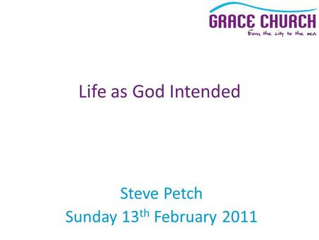 Steve Petch Sunday 13 th February 2011 Life as God Intended.
