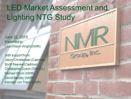 LED Market Assessment and Lighting NTG Study June 22, 2015 Presented by: Lisa Wilson-Wright (NMR) With support from: Jason Christensen (Cadmus) Scott Reeves.