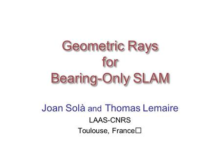 Geometric Rays for Bearing-Only SLAM Joan Solà and Thomas Lemaire LAAS-CNRS Toulouse, France.
