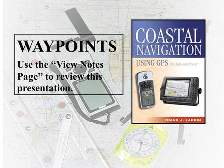 "WAYPOINTS Use the ""View Notes Page"" to review this presentation."