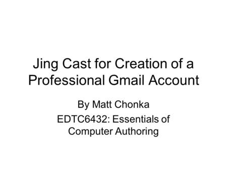 Jing Cast for Creation of a Professional Gmail Account By Matt Chonka EDTC6432: Essentials of Computer Authoring.