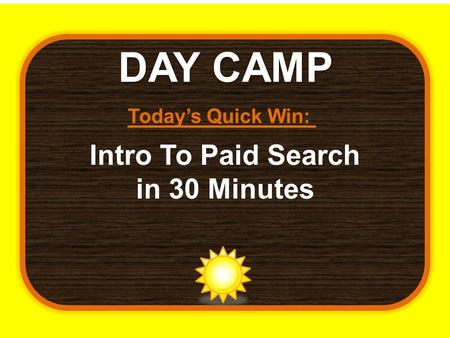 DAY CAMP Today's Quick Win: Intro To Paid Search in 30 Minutes.