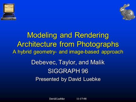 David Luebke11-17-98 Modeling and Rendering Architecture from Photographs A hybrid geometry- and image-based approach Debevec, Taylor, and Malik SIGGRAPH.