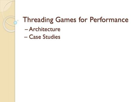 Threading Games for Performance – Architecture – Case Studies.