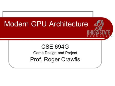 Modern GPU Architecture CSE 694G Game Design and Project Prof. Roger Crawfis.