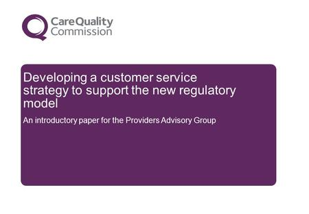 Developing a customer service strategy to support the new regulatory model An introductory paper for the Providers Advisory Group.