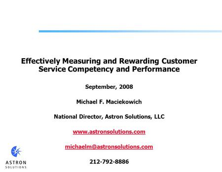 Effectively Measuring and Rewarding Customer Service Competency and Performance September, 2008 Michael F. Maciekowich National Director, Astron Solutions,