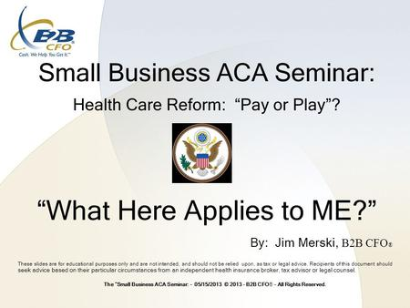 "Small Business ACA Seminar: Health Care Reform: ""Pay or Play""? ""What Here Applies to ME?"" These slides are for educational purposes only and are not intended,"