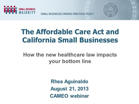 How the new healthcare law impacts your bottom line Rhea Aguinaldo August 21, 2013 CAMEO webinar The Affordable Care Act and California Small Businesses.