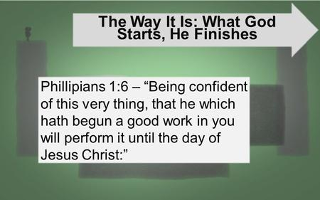 "The Way It Is: What God Starts, He Finishes Phillipians 1:6 – ""Being confident of this very thing, that he which hath begun a good work in you will perform."