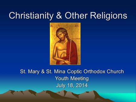 Christianity & Other Religions St. Mary & St. Mina Coptic Orthodox Church Youth Meeting July 18, 2014.