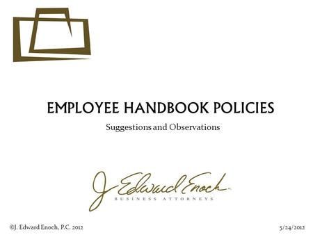 EMPLOYEE HANDBOOK POLICIES Suggestions and Observations 5/24/2012©J. Edward Enoch, P.C. 2012.