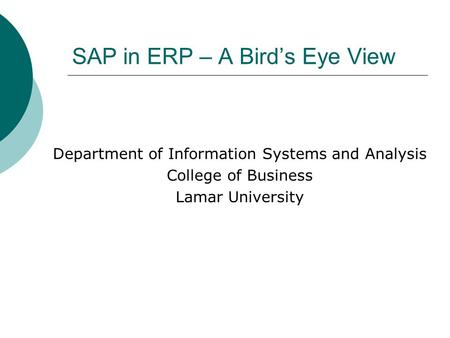 SAP in ERP – A Bird's Eye View Department of Information Systems and Analysis College of Business Lamar University.
