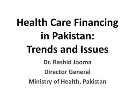 Health Care Financing in Pakistan: Trends and Issues Dr. Rashid Jooma Director General Ministry of Health, Pakistan.