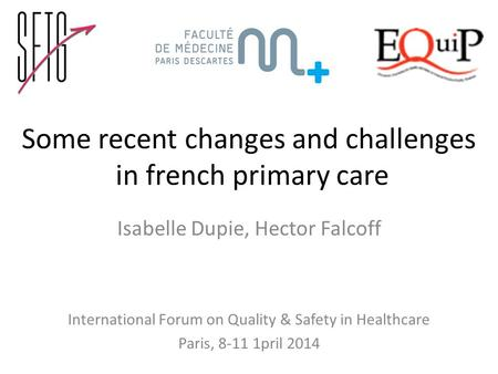 Some recent changes and challenges in french primary care Isabelle Dupie, Hector Falcoff International Forum on Quality & Safety in Healthcare Paris, 8-11.