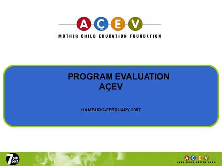 PROGRAM EVALUATION AÇEV HAMBURG-FEBRUARY 2007. 'AÇEP': Mother-Child Education Program Beneficiaries:  200,000 mothers and children in 78 provinces of.
