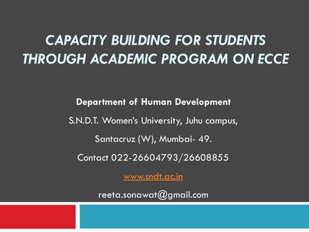 CAPACITY BUILDING FOR STUDENTS THROUGH ACADEMIC PROGRAM ON ECCE Department of Human Development S.N.D.T. Women's University, Juhu campus, Santacruz (W),