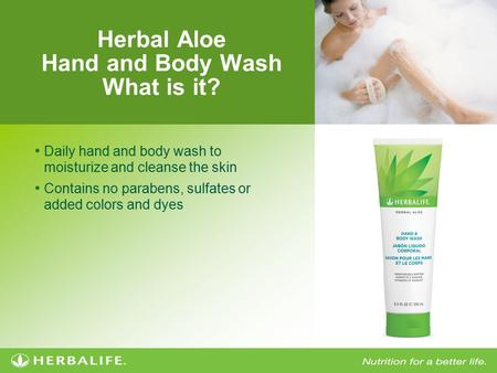 Herbal Aloe Hand and Body Wash What is it? Daily hand and body wash to moisturize and cleanse the skin Contains no parabens, sulfates or added colors and.