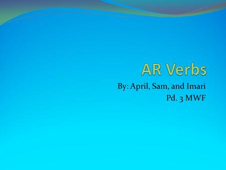 By: April, Sam, and Imari Pd. 3 MWF. Bell Ringer What is an AR Verb? An AR Verb is a Spanish verb that ends in AR. You must conjugate these. You will.