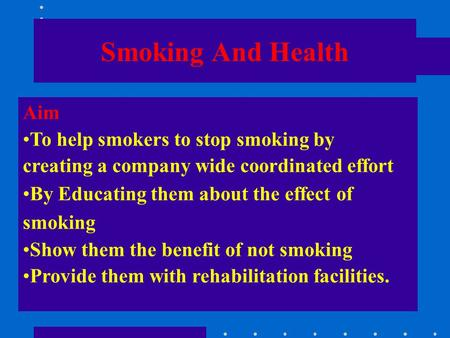 Smoking And Health Aim To help smokers to stop smoking by creating a company wide coordinated effort By Educating them about the effect of smoking Show.