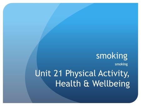 Smoking Unit 21 Physical Activity, Health & Wellbeing.
