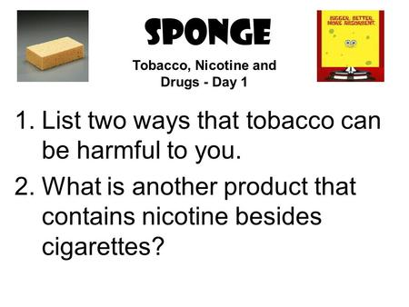 SPONGE 1.List two ways that tobacco can be harmful to you. 2.What is another product that contains nicotine besides cigarettes? Tobacco, Nicotine and.